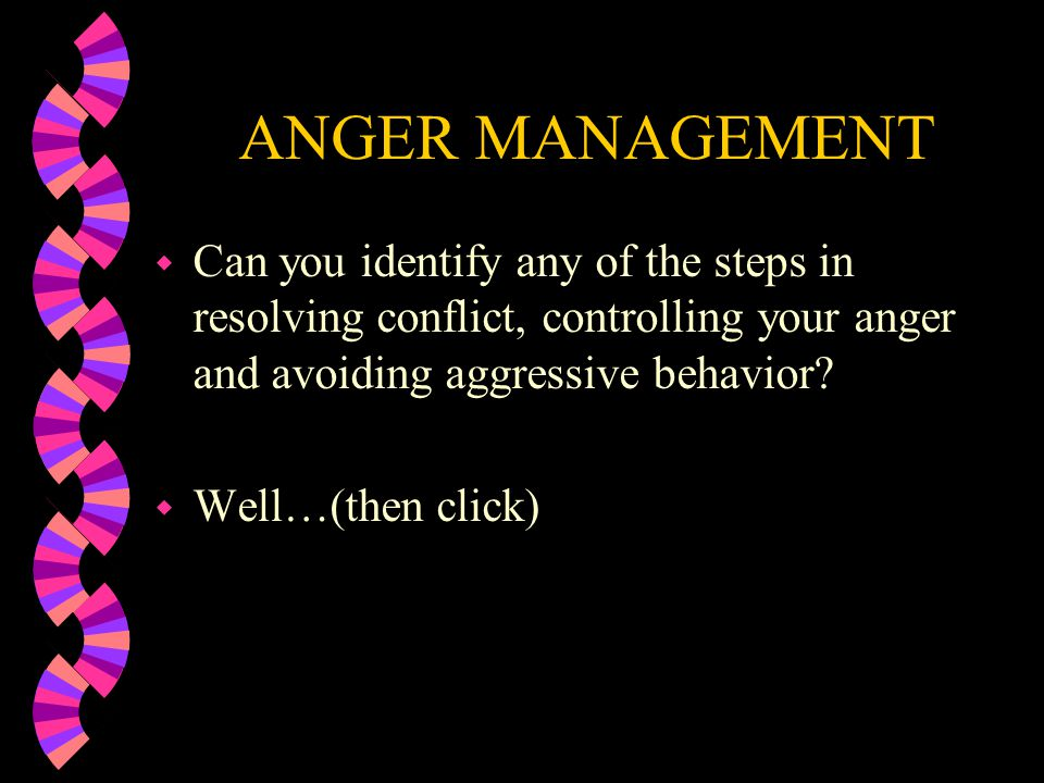 ANGER MANAGEMENT Can you identify any of the steps in resolving conflict, controlling your anger and avoiding aggressive behavior