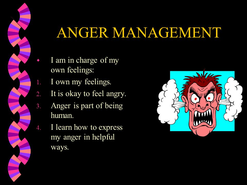 ANGER MANAGEMENT I am in charge of my own feelings: I own my feelings.