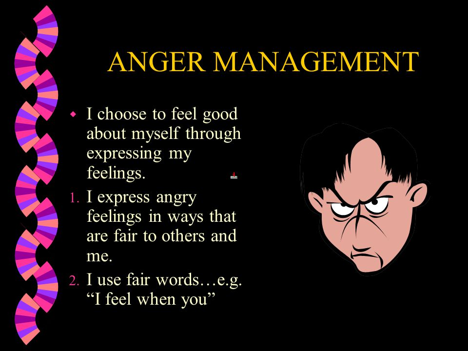ANGER MANAGEMENT I choose to feel good about myself through expressing my feelings. I express angry feelings in ways that are fair to others and me.