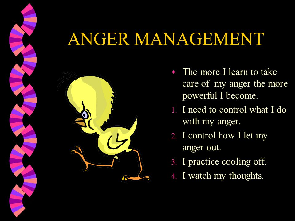 ANGER MANAGEMENT The more I learn to take care of my anger the more powerful I become. I need to control what I do with my anger.