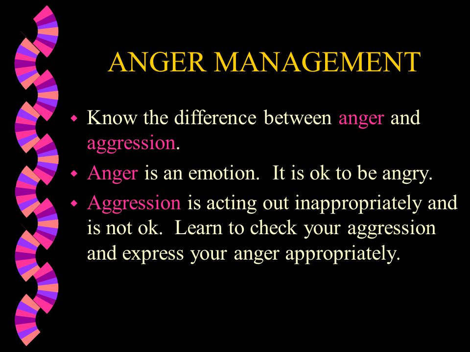 ANGER MANAGEMENT Know the difference between anger and aggression.