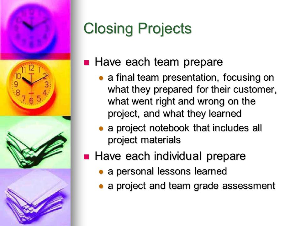 Closing Projects Have each team prepare Have each individual prepare