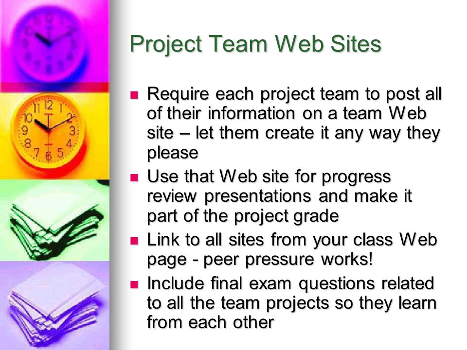 Project Team Web Sites Require each project team to post all of their information on a team Web site – let them create it any way they please.