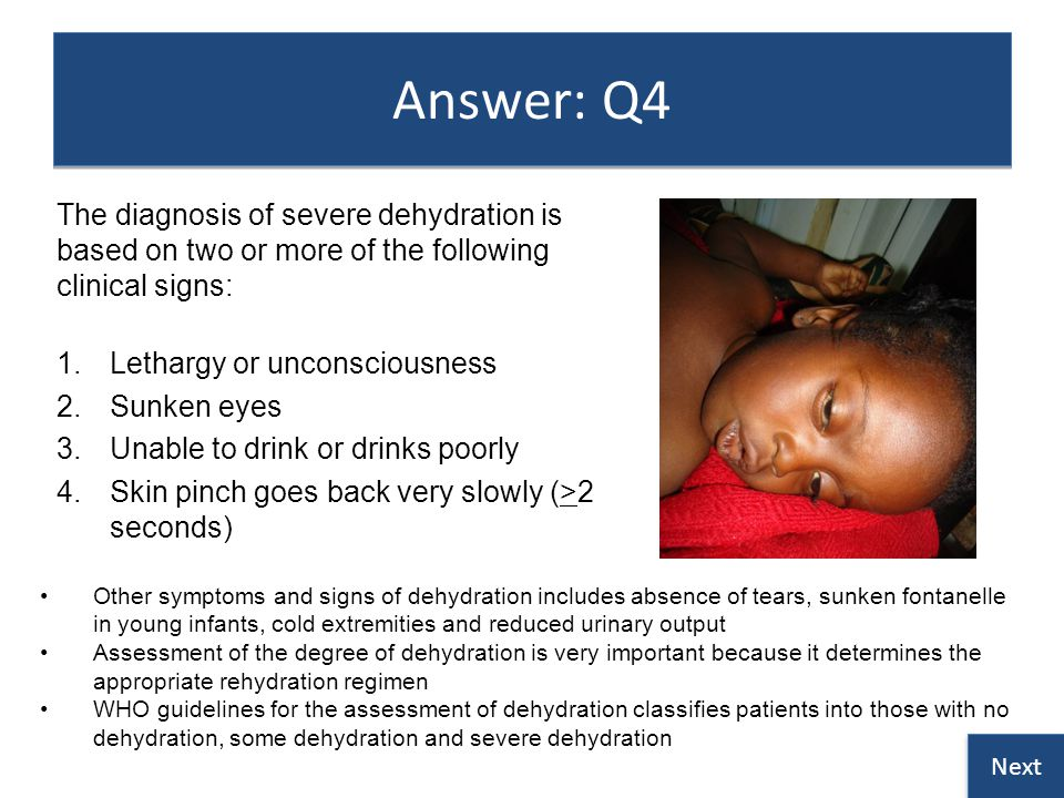Answer: Q4 The diagnosis of severe dehydration is based on two or more of the following clinical signs: