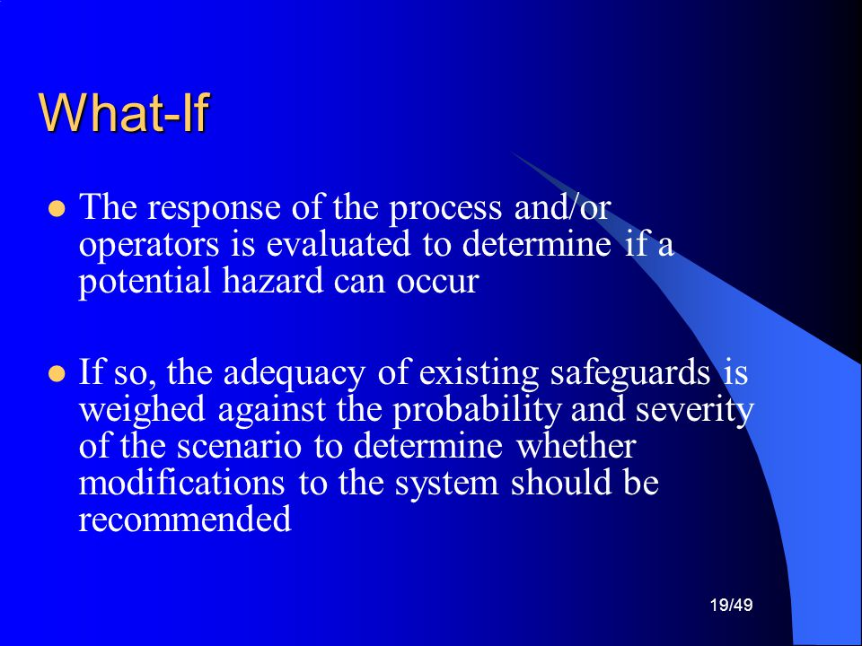 What-If The response of the process and/or operators is evaluated to determine if a potential hazard can occur.