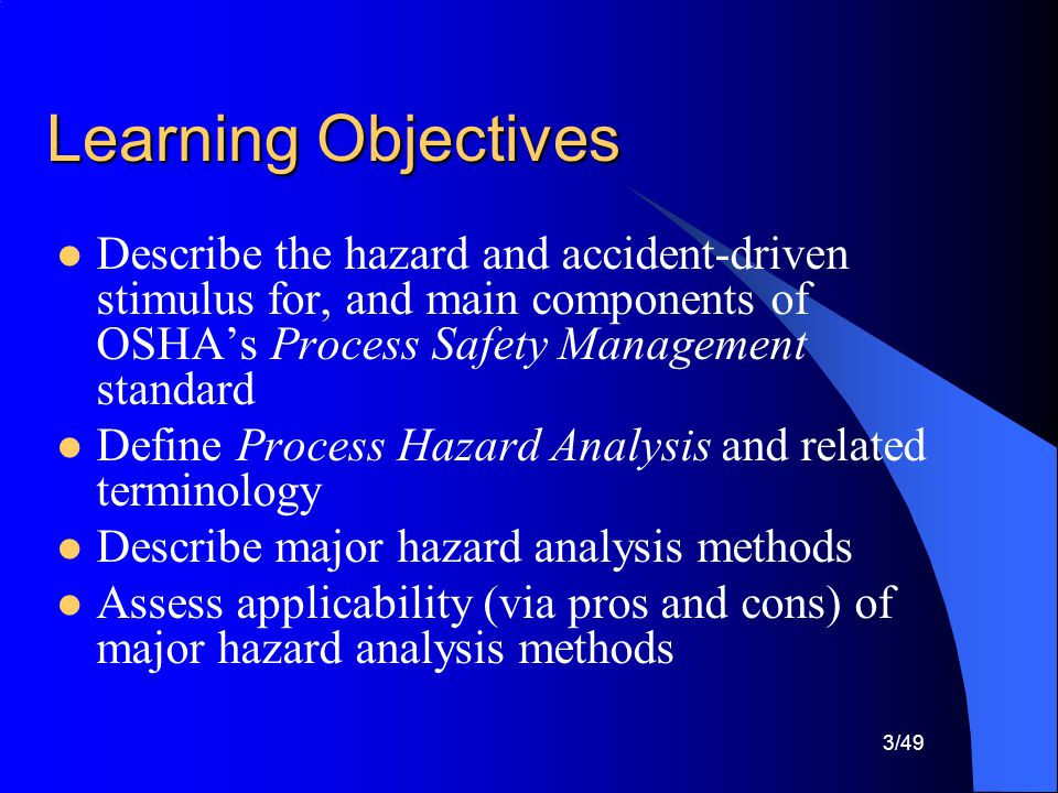 Learning Objectives Describe the hazard and accident-driven stimulus for, and main components of OSHA's Process Safety Management standard.