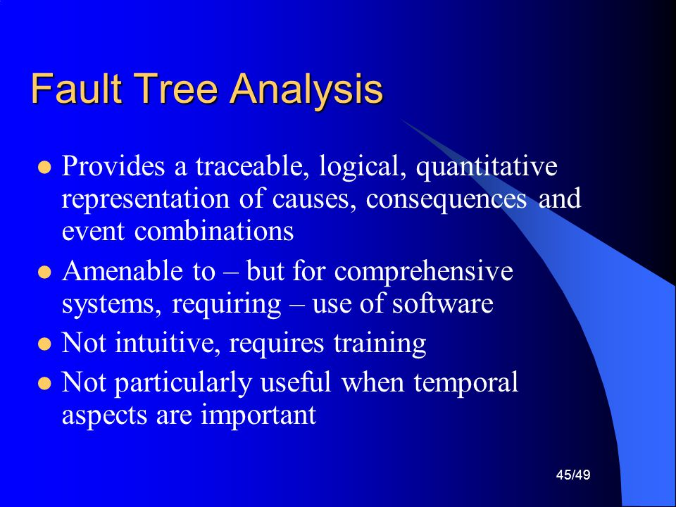 Fault Tree Analysis Provides a traceable, logical, quantitative representation of causes, consequences and event combinations.