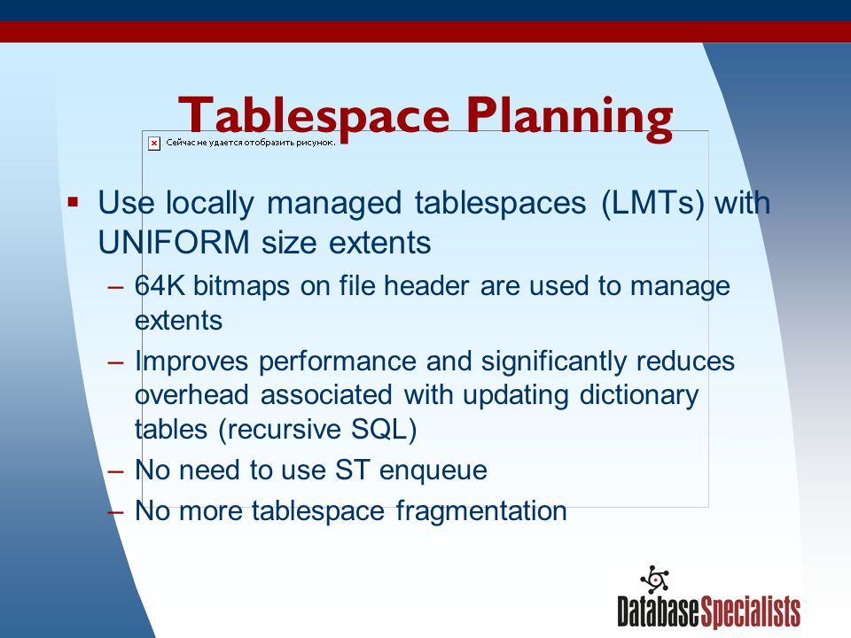 Tablespace Planning Use locally managed tablespaces (LMTs) with UNIFORM size extents. 64K bitmaps on file header are used to manage extents.