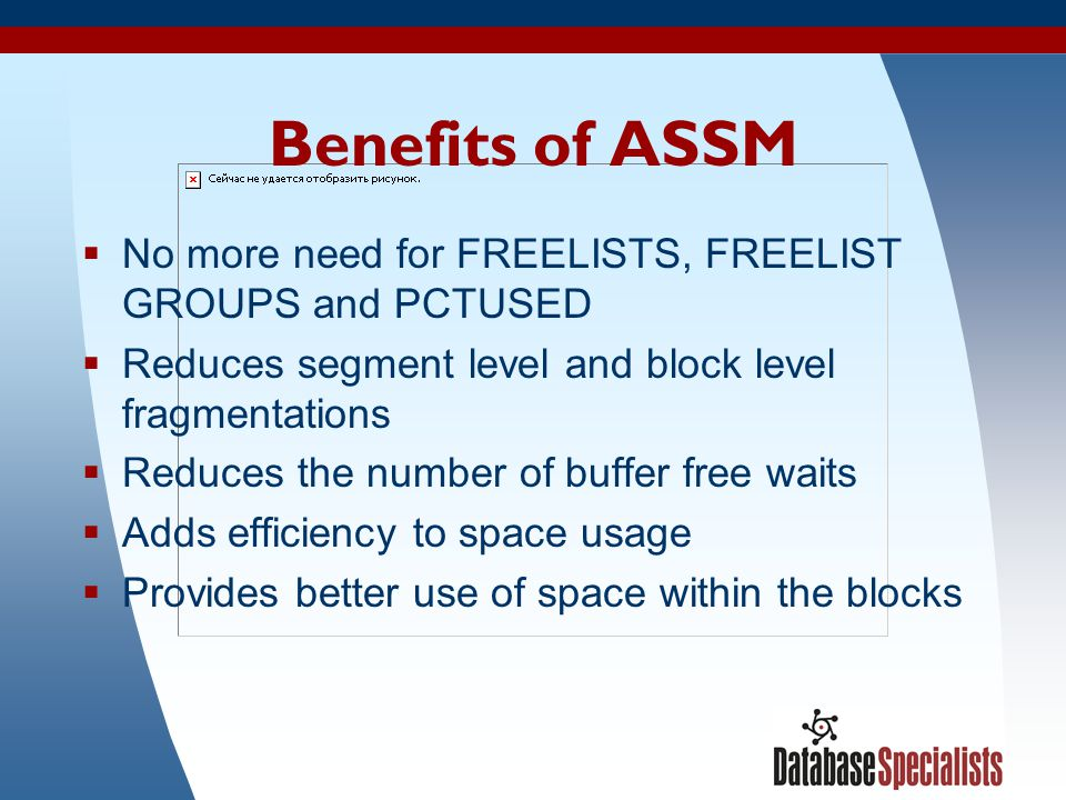 Benefits of ASSM No more need for FREELISTS, FREELIST GROUPS and PCTUSED. Reduces segment level and block level fragmentations.