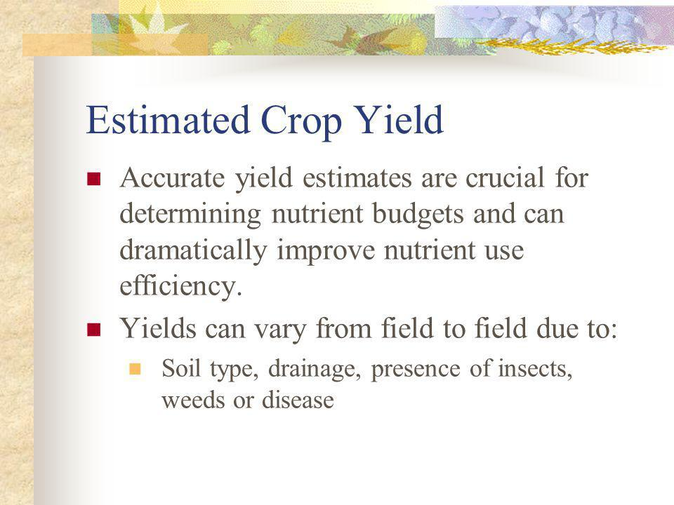 Estimated Crop Yield Accurate yield estimates are crucial for determining nutrient budgets and can dramatically improve nutrient use efficiency.