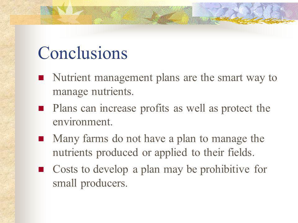 Conclusions Nutrient management plans are the smart way to manage nutrients. Plans can increase profits as well as protect the environment.