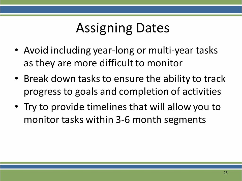 Assigning Dates Avoid including year-long or multi-year tasks as they are more difficult to monitor.