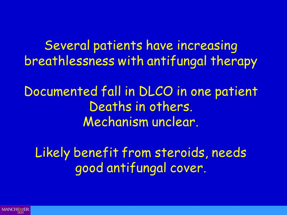 Several patients have increasing breathlessness with antifungal therapy Documented fall in DLCO in one patient Deaths in others. Mechanism unclear. Likely benefit from steroids, needs good antifungal cover.