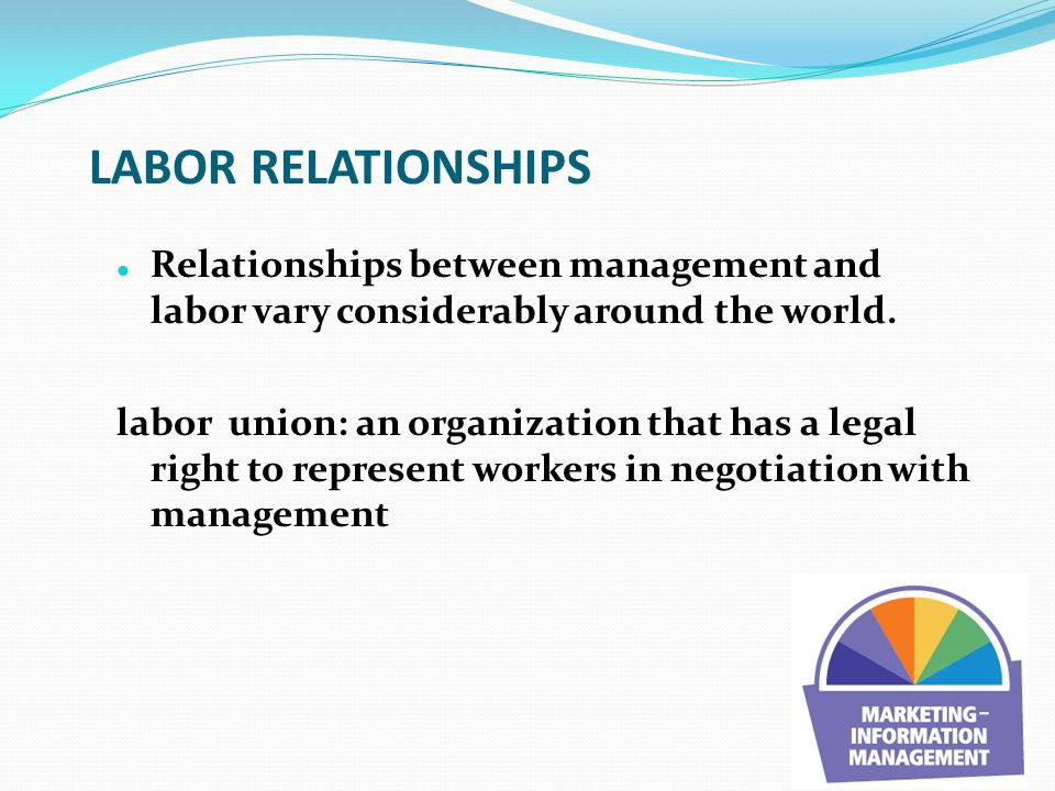 LABOR RELATIONSHIPS Relationships between management and labor vary considerably around the world.