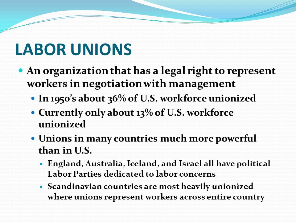 LABOR UNIONS An organization that has a legal right to represent workers in negotiation with management.