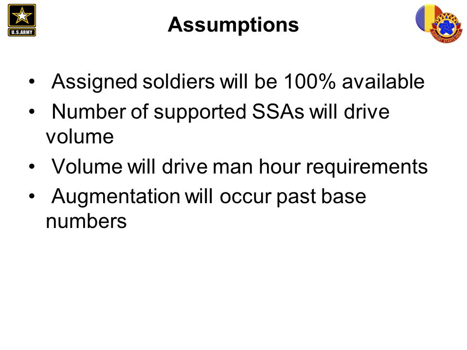 Assumptions Assigned soldiers will be 100% available. Number of supported SSAs will drive volume. Volume will drive man hour requirements.