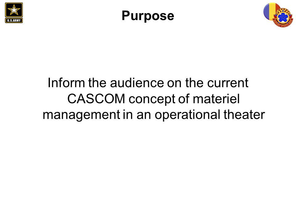 Purpose Inform the audience on the current CASCOM concept of materiel management in an operational theater.