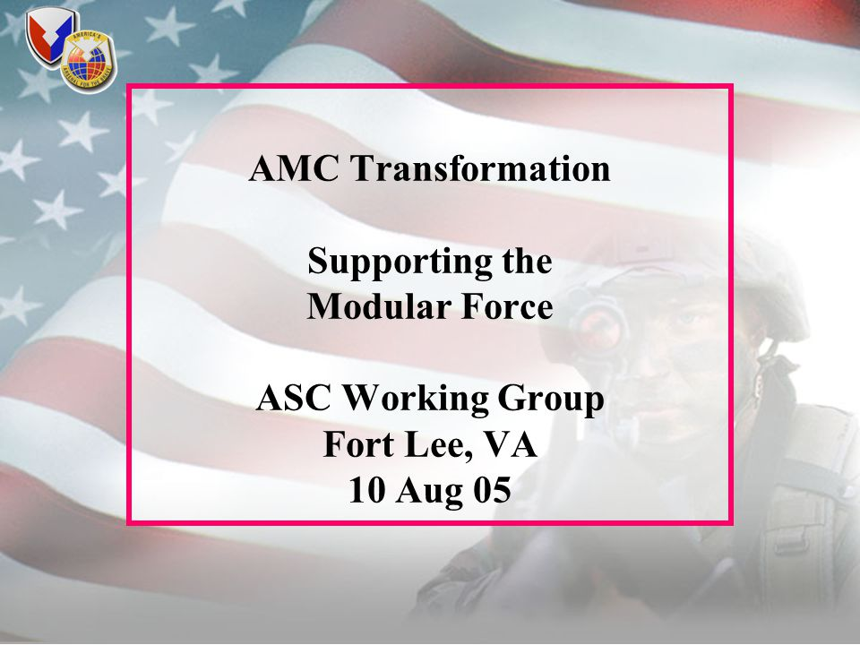 AMC Transformation Supporting the Modular Force ASC Working Group Fort Lee, VA 10 Aug 05