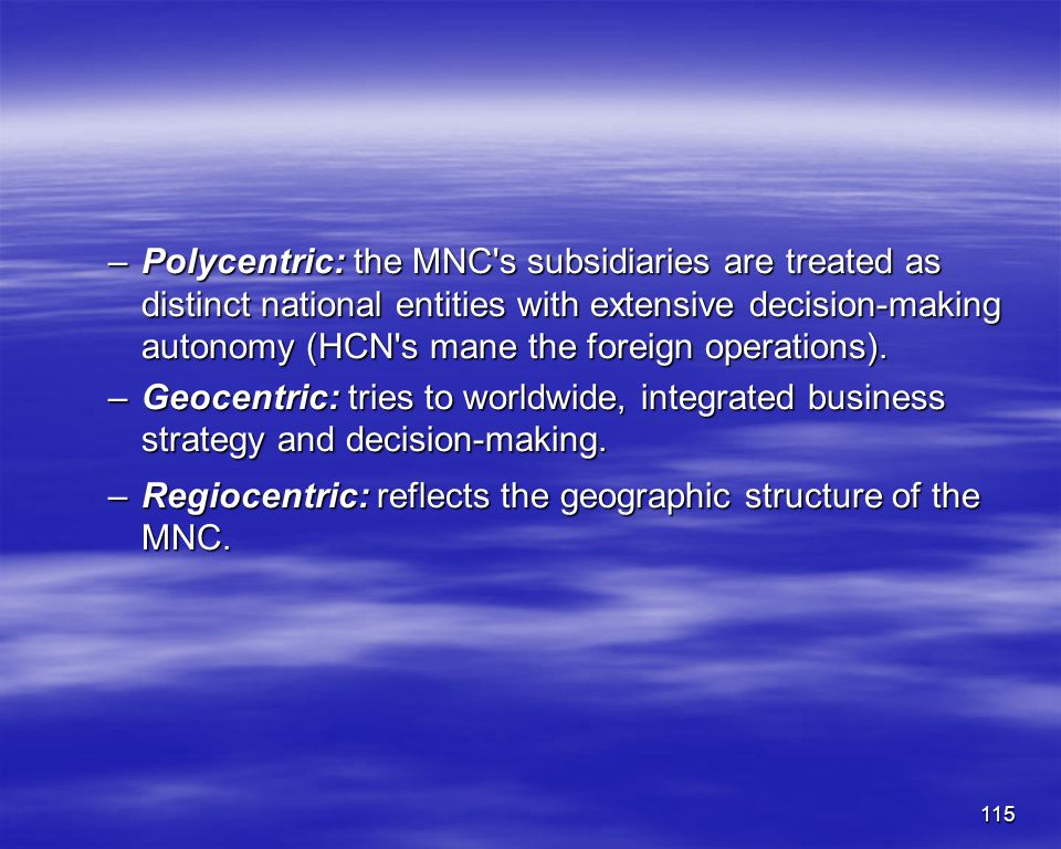 Polycentric: the MNC s subsidiaries are treated as distinct national entities with extensive decision-making autonomy (HCN s mane the foreign operations).