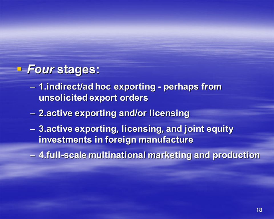 Four stages: 1.indirect/ad hoc exporting - perhaps from unsolicited export orders. 2.active exporting and/or licensing.