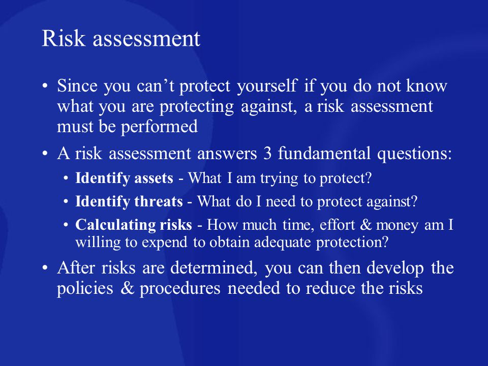 Risk assessment Since you can't protect yourself if you do not know what you are protecting against, a risk assessment must be performed.