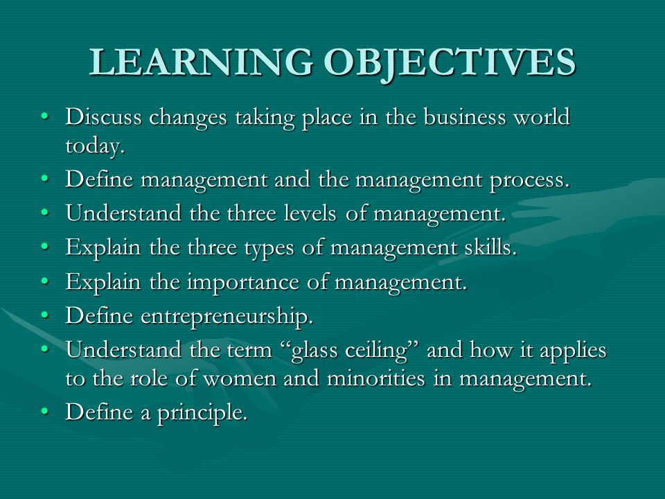 LEARNING OBJECTIVES Discuss changes taking place in the business world today. Define management and the management process.