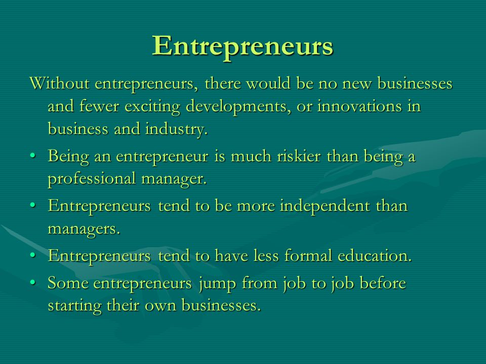 Entrepreneurs Without entrepreneurs, there would be no new businesses and fewer exciting developments, or innovations in business and industry.