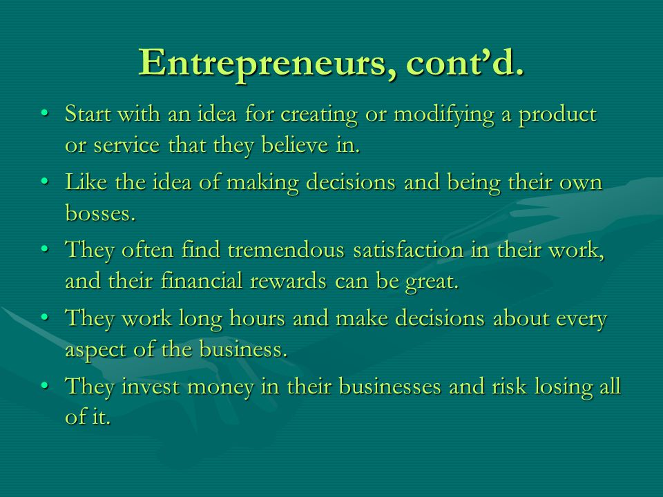 Entrepreneurs, cont'd. Start with an idea for creating or modifying a product or service that they believe in.