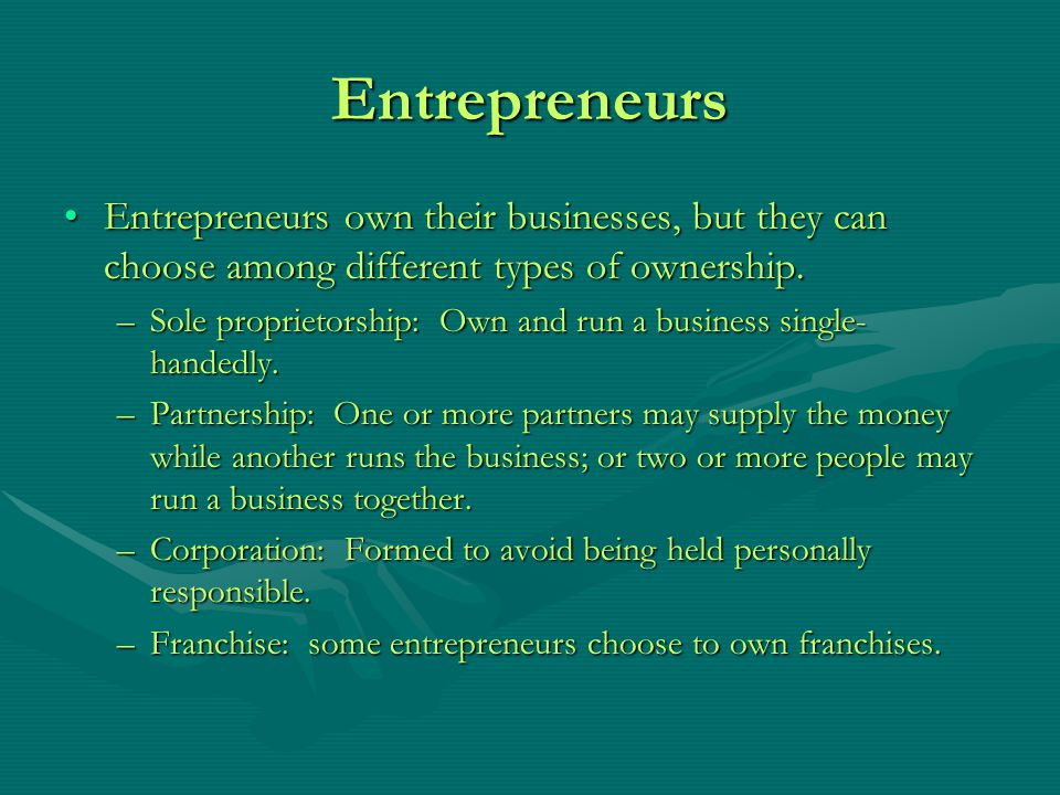 Entrepreneurs Entrepreneurs own their businesses, but they can choose among different types of ownership.
