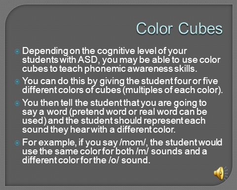 Color Cubes Depending on the cognitive level of your students with ASD, you may be able to use color cubes to teach phonemic awareness skills.