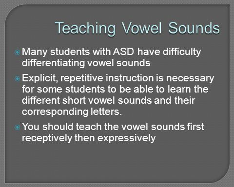 Teaching Vowel Sounds Many students with ASD have difficulty differentiating vowel sounds.