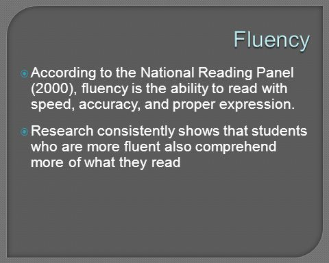 Fluency According to the National Reading Panel (2000), fluency is the ability to read with speed, accuracy, and proper expression.