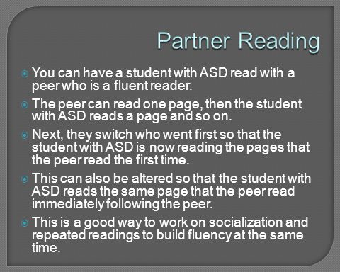 Partner Reading You can have a student with ASD read with a peer who is a fluent reader.