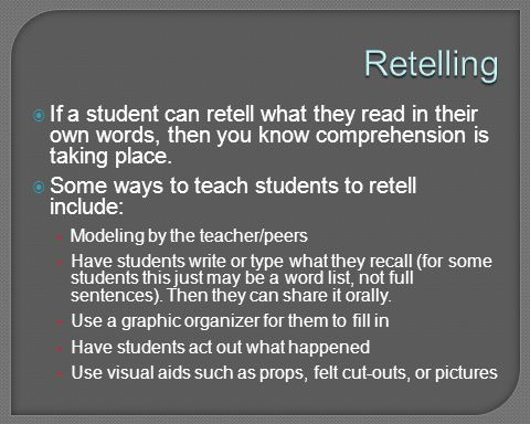 Retelling If a student can retell what they read in their own words, then you know comprehension is taking place.