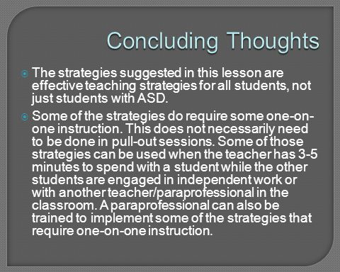 Concluding Thoughts The strategies suggested in this lesson are effective teaching strategies for all students, not just students with ASD.