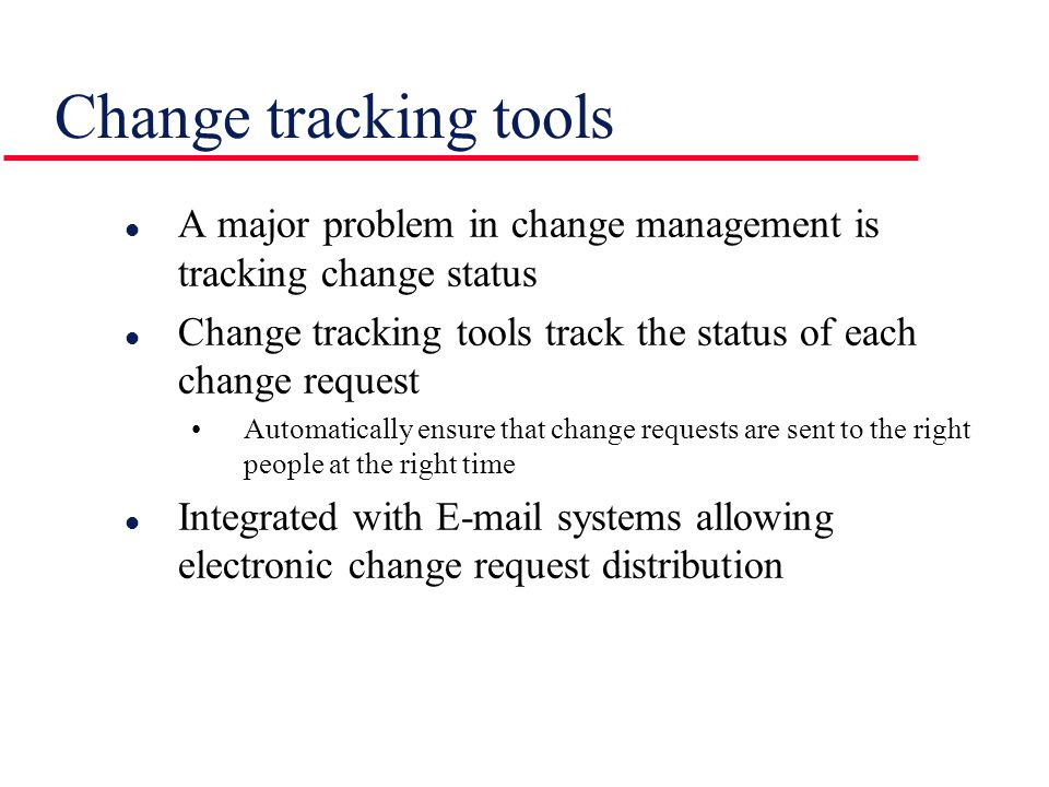 Change tracking tools A major problem in change management is tracking change status. Change tracking tools track the status of each change request.