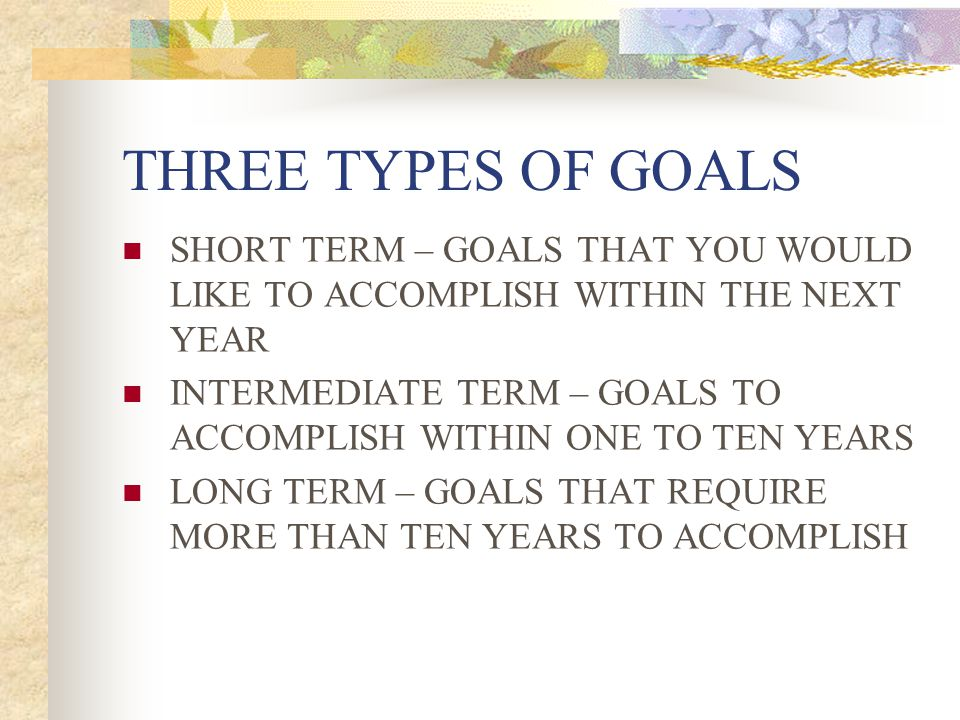 THREE TYPES OF GOALS SHORT TERM – GOALS THAT YOU WOULD LIKE TO ACCOMPLISH WITHIN THE NEXT YEAR.