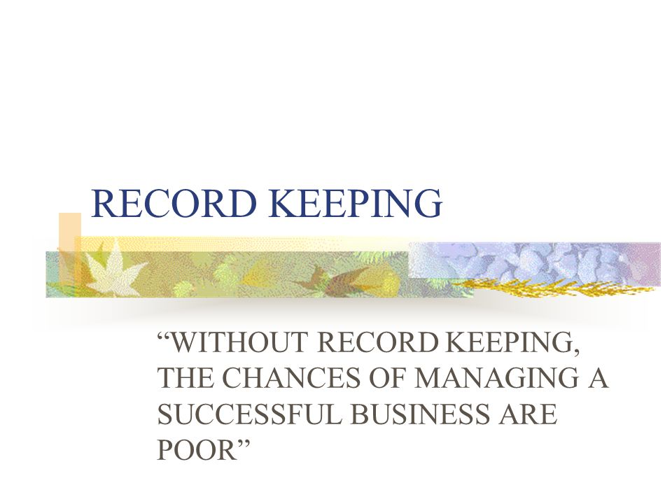 RECORD KEEPING WITHOUT RECORD KEEPING, THE CHANCES OF MANAGING A SUCCESSFUL BUSINESS ARE POOR