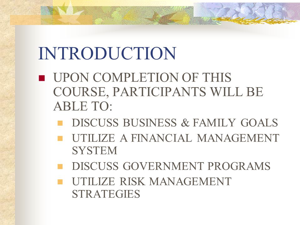 INTRODUCTION UPON COMPLETION OF THIS COURSE, PARTICIPANTS WILL BE ABLE TO: DISCUSS BUSINESS & FAMILY GOALS.