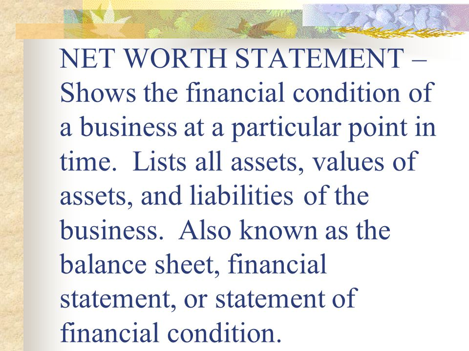 NET WORTH STATEMENT – Shows the financial condition of a business at a particular point in time.