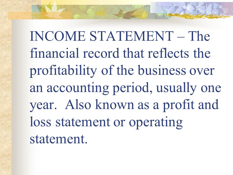 INCOME STATEMENT – The financial record that reflects the profitability of the business over an accounting period, usually one year.
