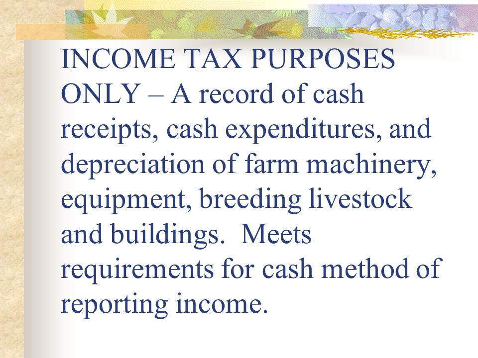 INCOME TAX PURPOSES ONLY – A record of cash receipts, cash expenditures, and depreciation of farm machinery, equipment, breeding livestock and buildings.