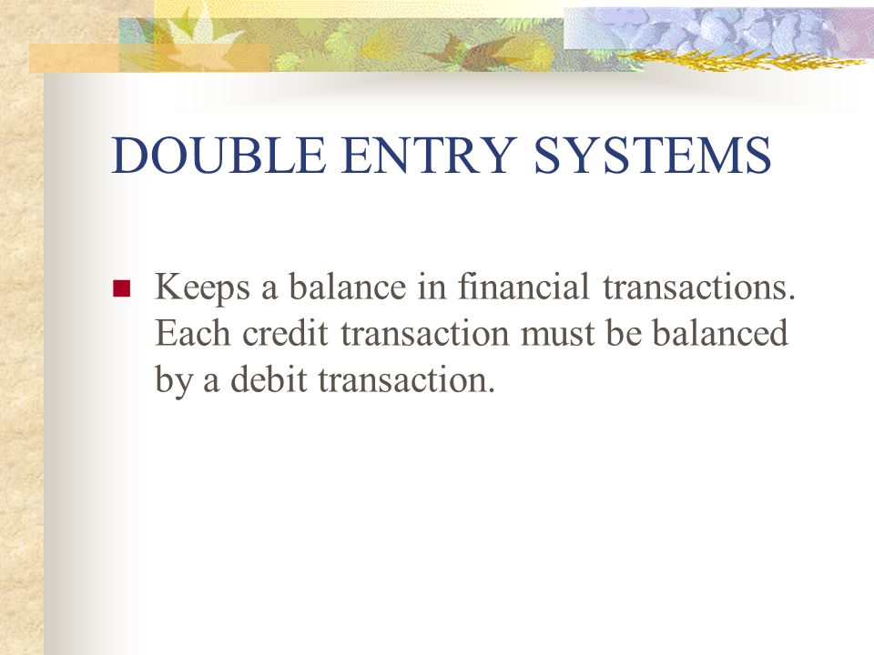 DOUBLE ENTRY SYSTEMS Keeps a balance in financial transactions.