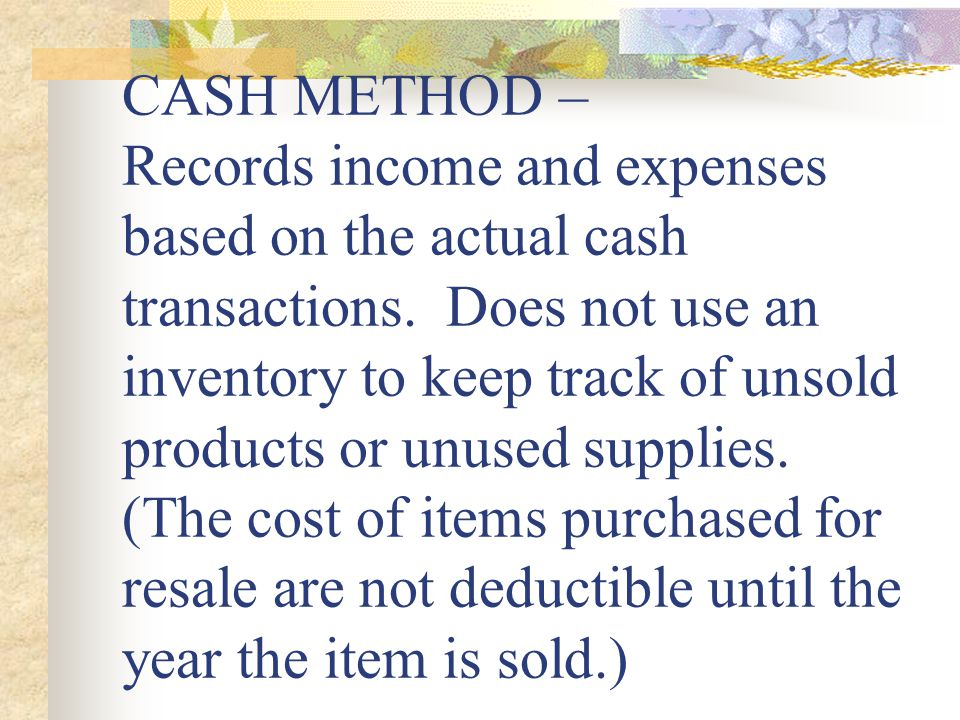 CASH METHOD – Records income and expenses based on the actual cash transactions.