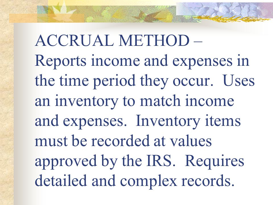 ACCRUAL METHOD – Reports income and expenses in the time period they occur.