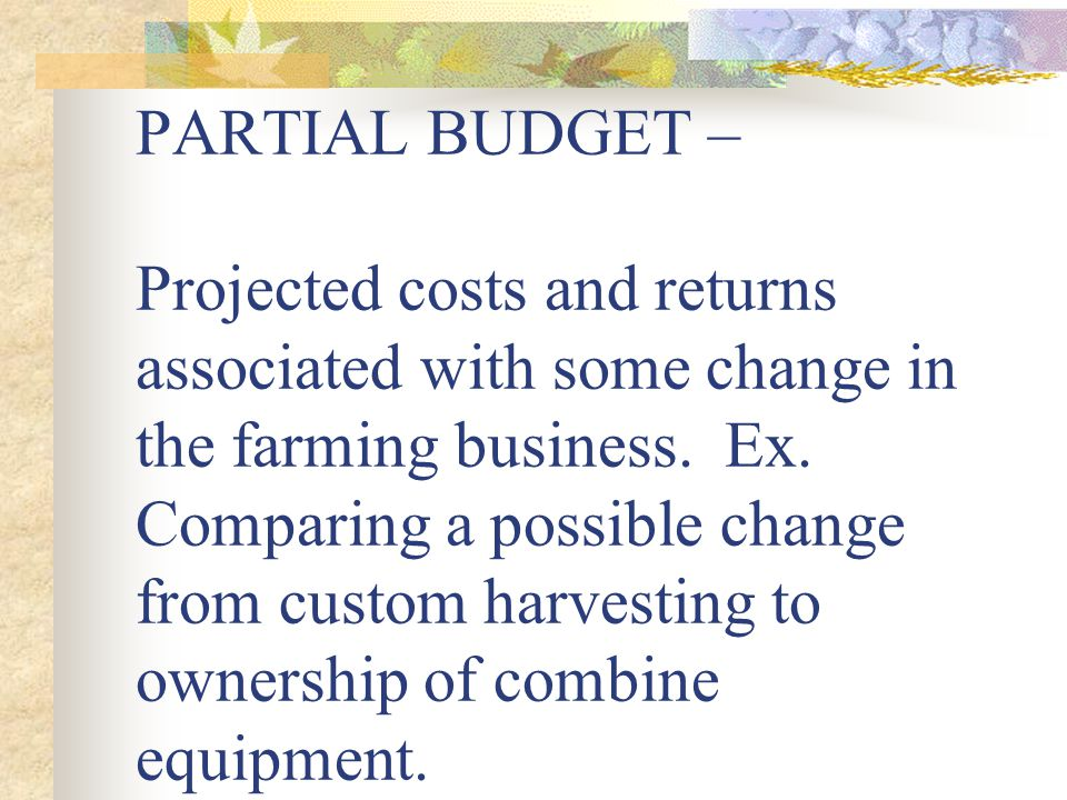 PARTIAL BUDGET – Projected costs and returns associated with some change in the farming business.