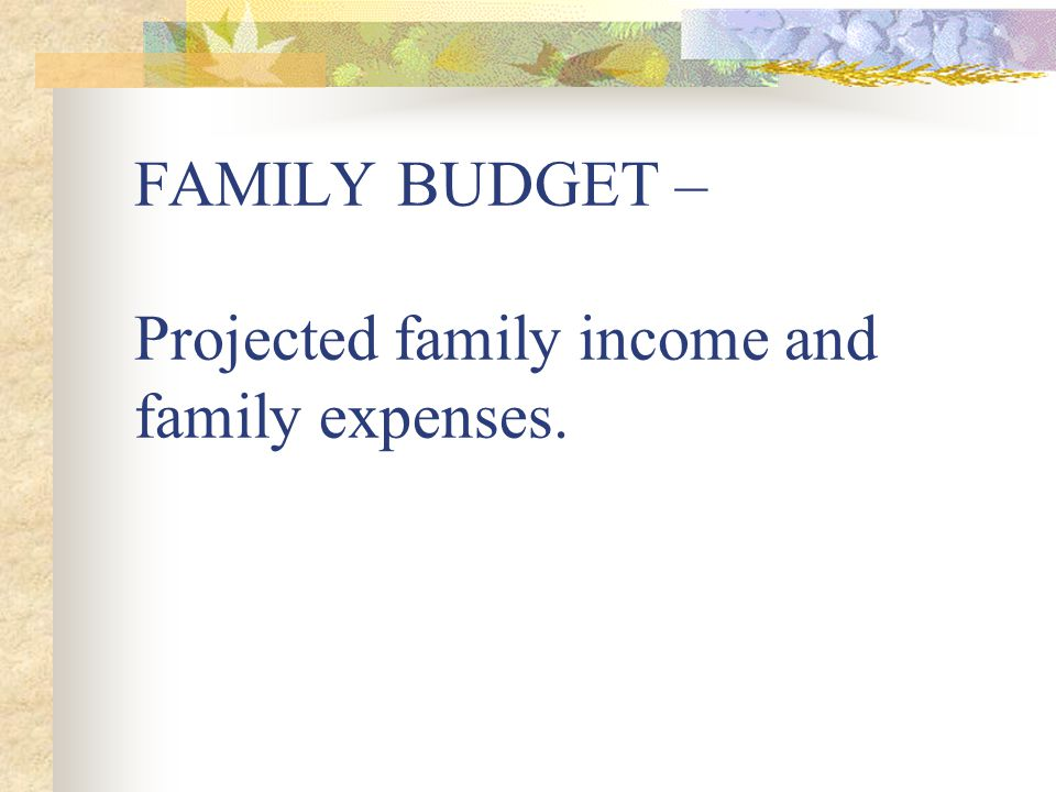 FAMILY BUDGET – Projected family income and family expenses.
