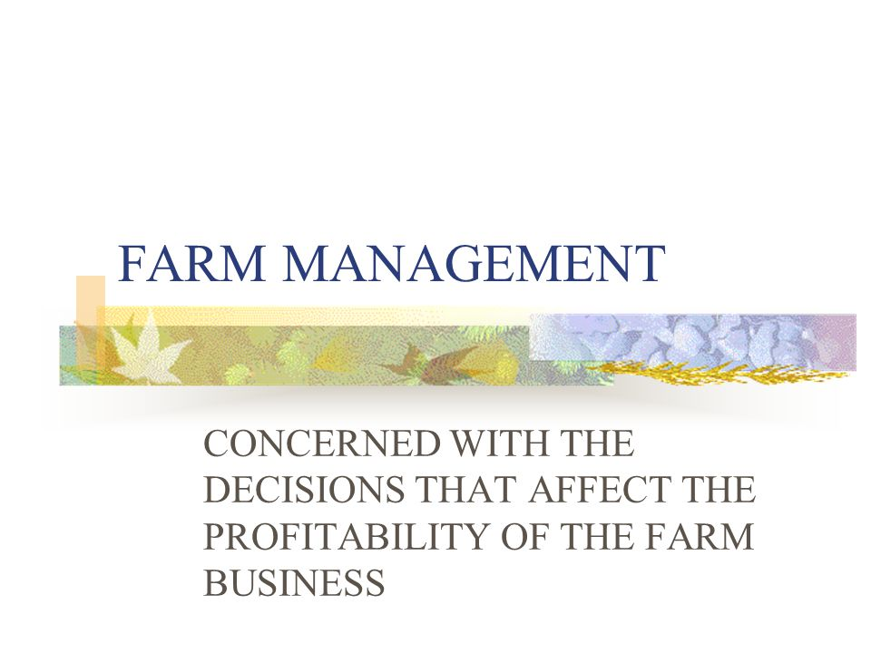 FARM MANAGEMENT CONCERNED WITH THE DECISIONS THAT AFFECT THE PROFITABILITY OF THE FARM BUSINESS