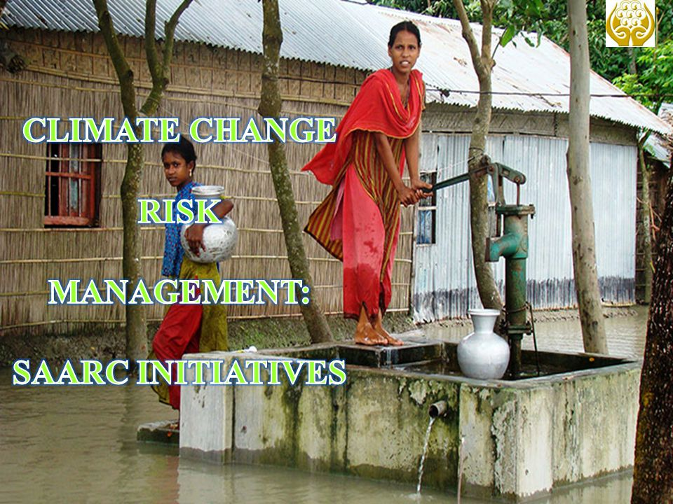 CLIMATE CHANGE RISK MANAGEMENT: SAARC INITIATIVES