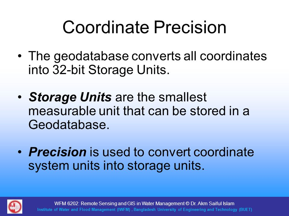 Coordinate Precision The geodatabase converts all coordinates into 32-bit Storage Units.